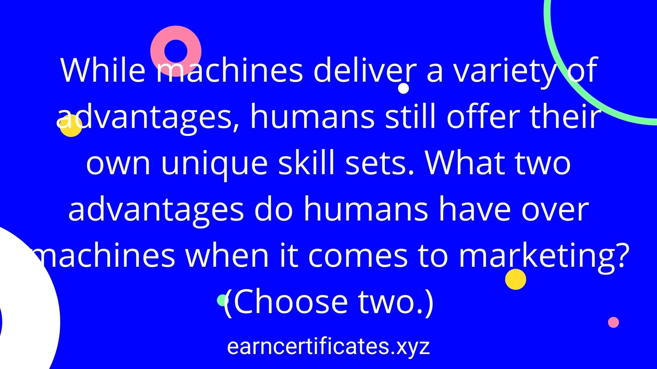 While machines deliver a variety of advantages, humans still offer their own unique skill sets. What two advantages do humans have over machines when it comes to marketing?(Choose two.)