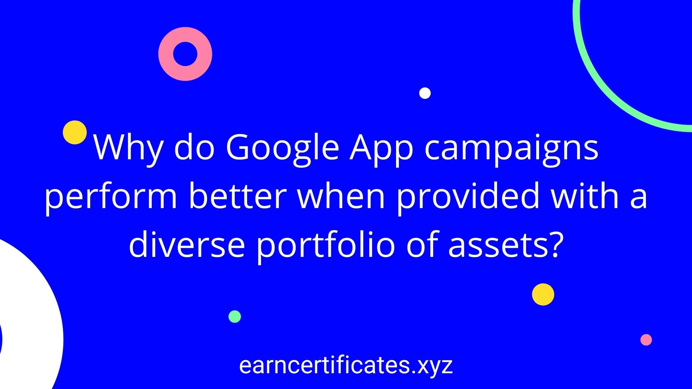 Why do Google App campaigns perform better when provided with a diverse portfolio of assets?