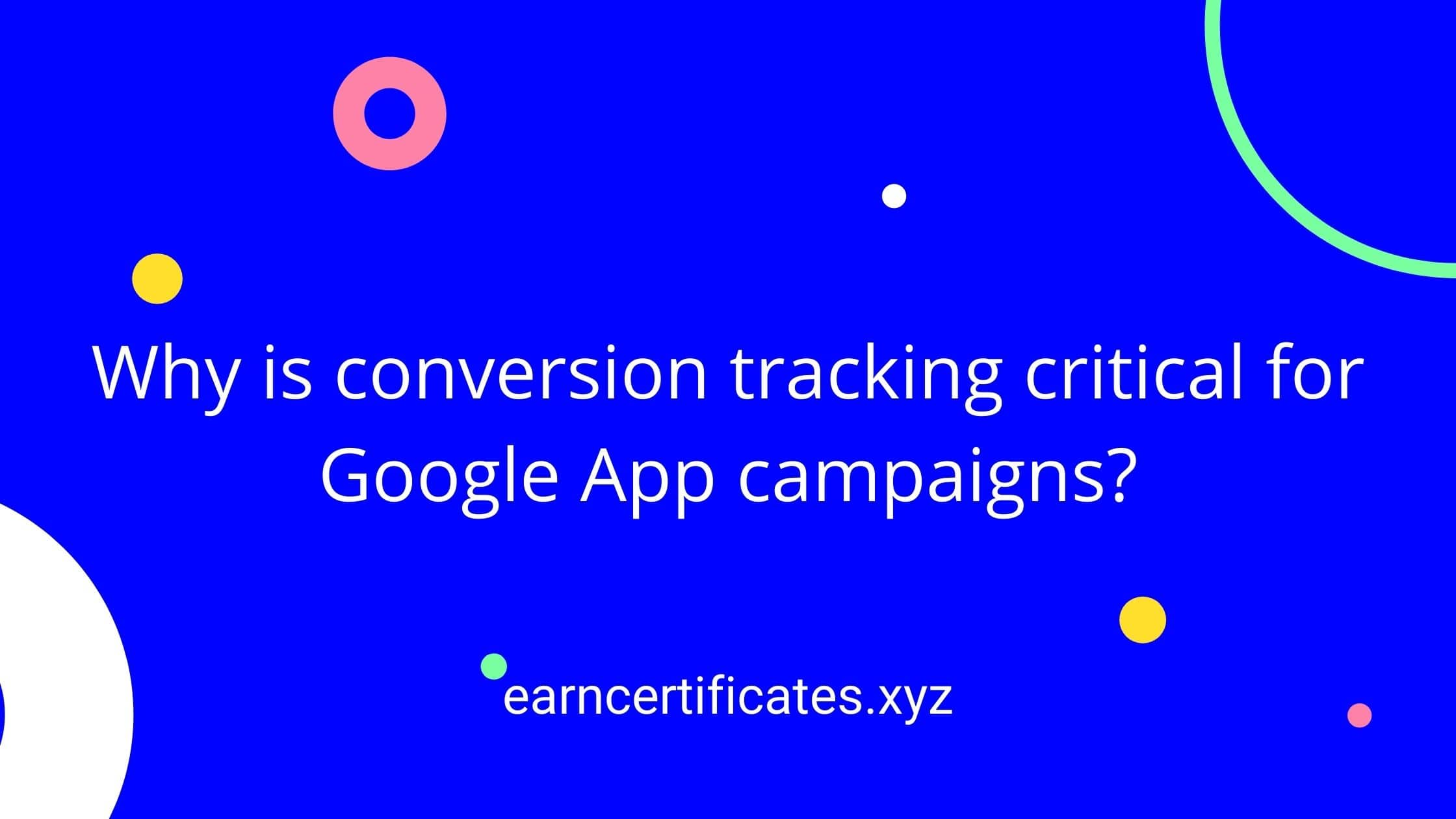 Why is conversion tracking critical for Google App campaigns?