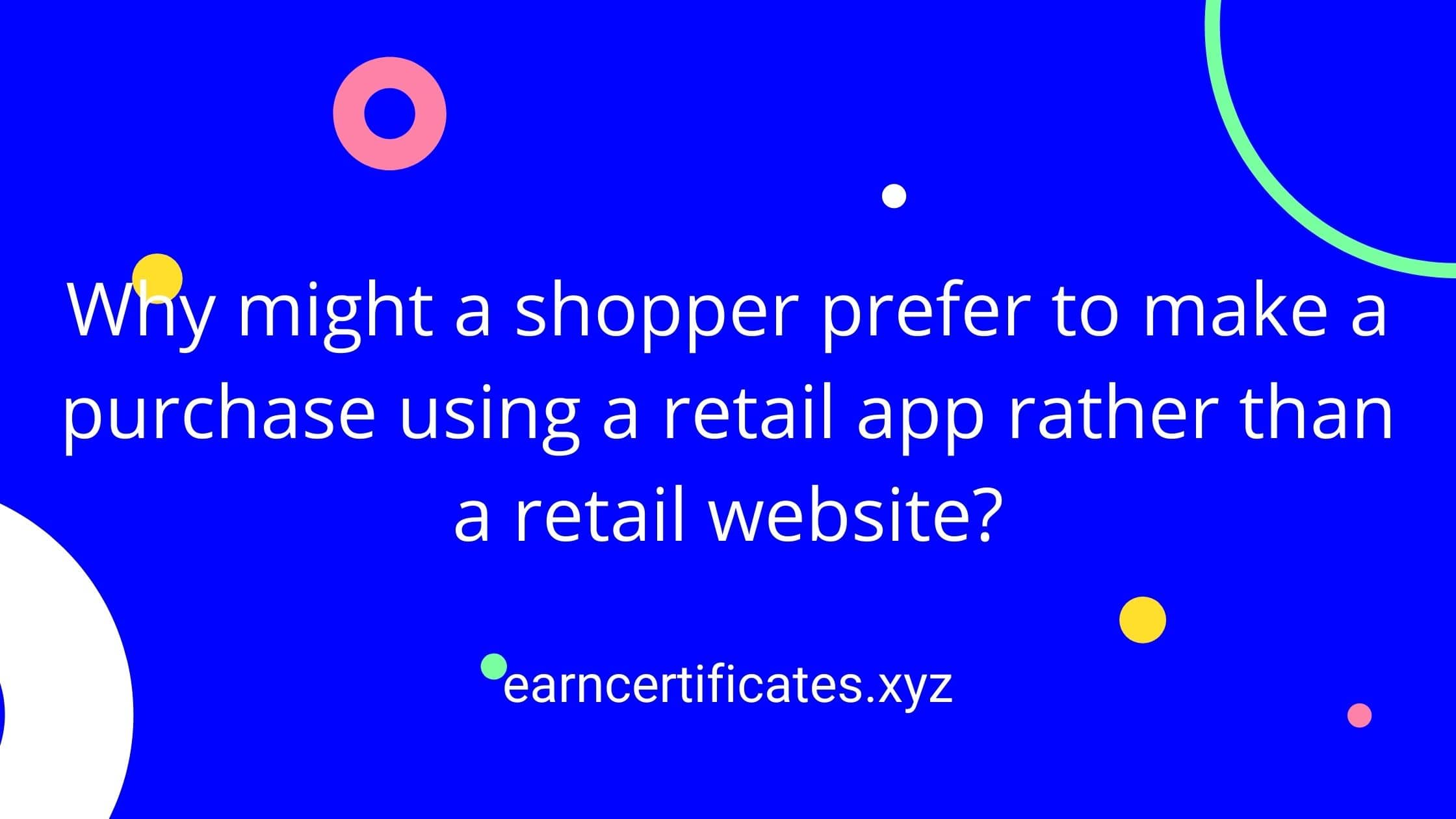 Why might a shopper prefer to make a purchase using a retail app rather than a retail website?