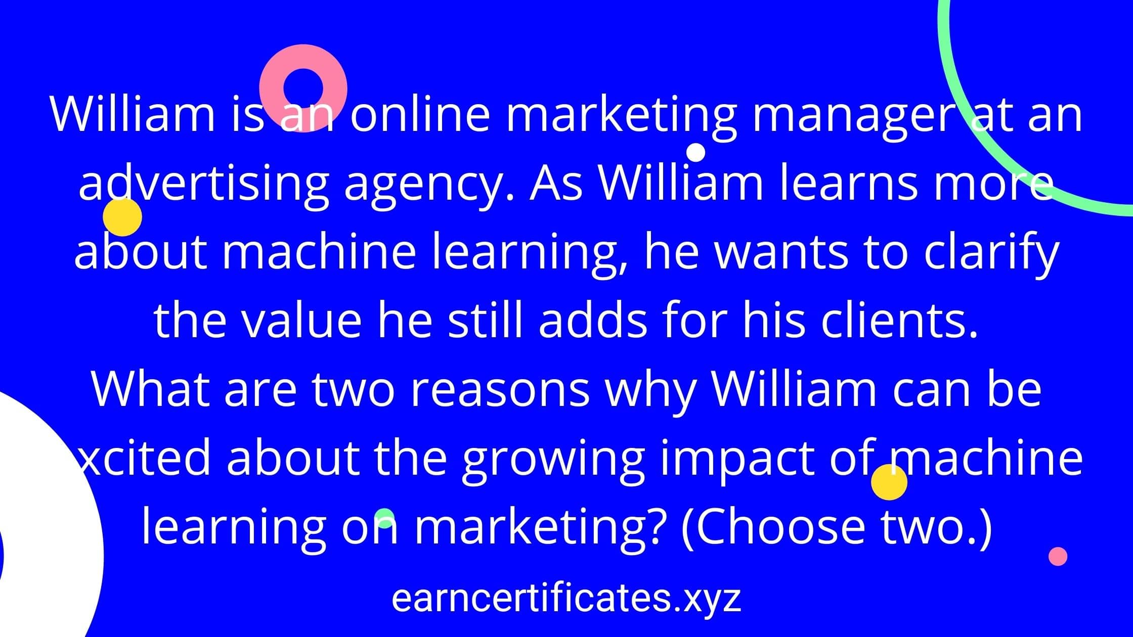 William is an online marketing manager at an advertising agency. As William learns more about machine learning, he wants to clarify the value he still adds for his clients. What are two reasons why William can be excited about the growing impact of machine learning on marketing? (Choose two.)
